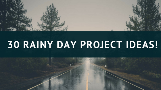 30 Rainy Day Project Ideas!